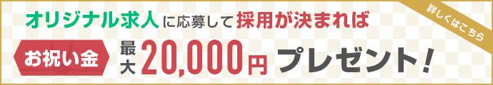 オリジナル求人に応募して採用が決まればお祝い金 最大20,000円プレゼント!詳しくはこちら