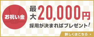お祝い金 最大20,000円 採用が決まればプレゼント!詳しくはこちら